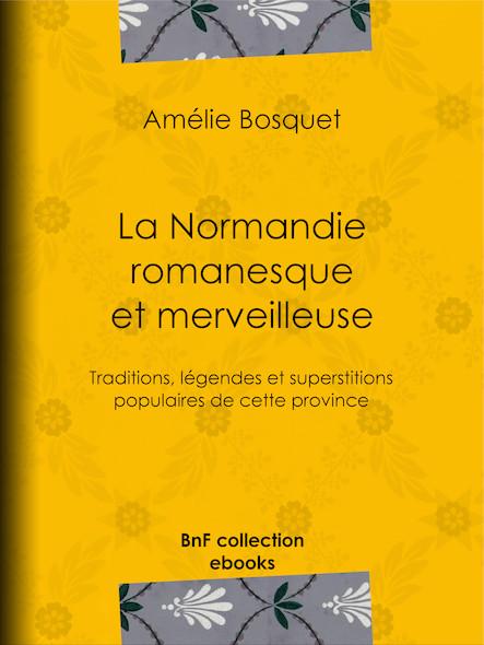 La Normandie romanesque et merveilleuse - Traditions, légendes et superstitions populaires de cette province