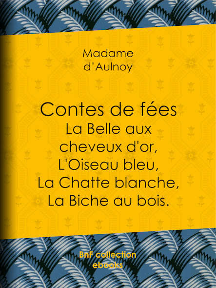 Contes de fées : La Belle aux cheveux d'or, L'Oiseau bleu - La Chatte blanche, La Biche au bois