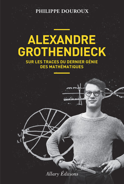 Alexandre Grothendieck : sur les traces du dernier génie des mathématiques