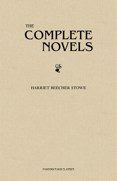 Harriet Beecher Stowe: The Complete Novels