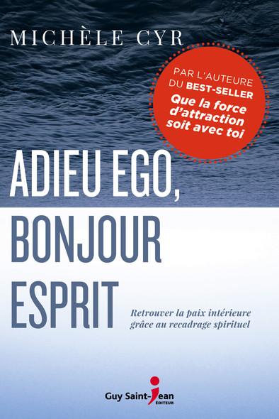 Adieu ego, bonjour Esprit : Retrouver la paix intérieure grâce au recadrage spirituel