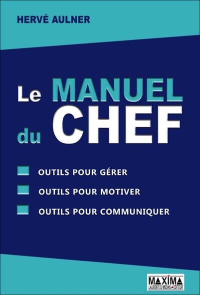 Le manuel du chef : Outils pour gérer, outils pour motiver, outils pour communiquer