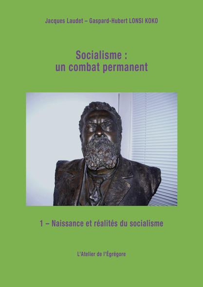 Socialisme : un combat permanent : Tome 1 : Naissance et réalités du socialisme