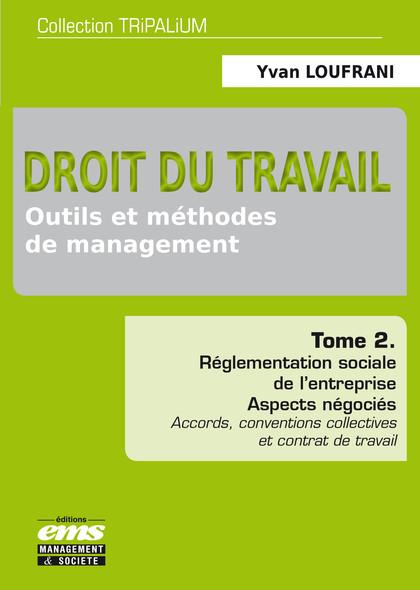 Droit du travail - Outils et méthodes de management - Tome 2 : Réglementation sociale de l'entreprise. Aspects négociés (Accords, conventions collectives et contrat de travail)