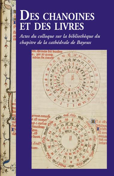 Des chanoines et des livres : Actes du colloque sur la bibliothèque du chapitre de la cathédrale de Bayeux