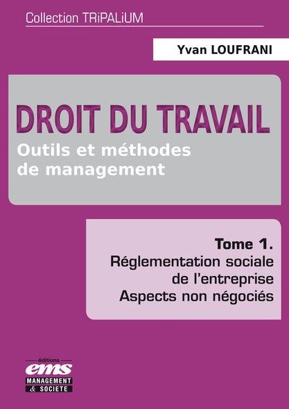 Droit du travail - Outils et méthodes de management - Tome 1 : Réglementation sociale de l'entreprise - Aspects non négociés