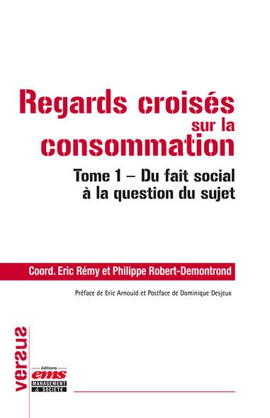 Regards croisés sur la consommation : Tome 1 - Du fait social à la question du sujet