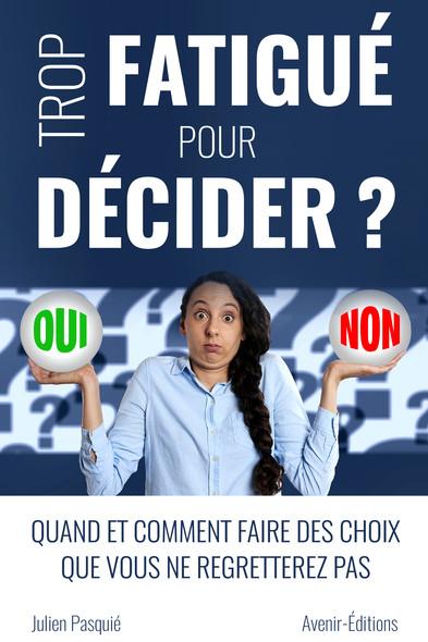 Trop fatigué pour décider ? : Quand et comment faire des choix que vous ne regretterez pas