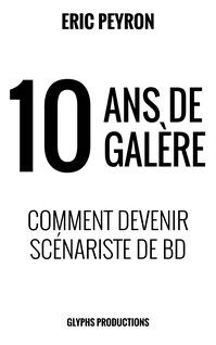 10 ans de galère: Comment devenir scénariste de BD | Peyron, Eric