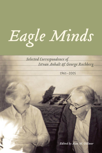 Eagle Minds : Selected Correspondence of Istvan Anhalt and George Rochberg (1961-2005)