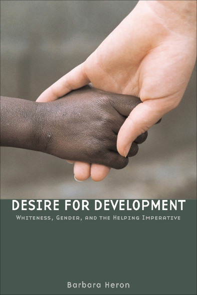 Desire for Development : Whiteness, Gender, and the Helping Imperative