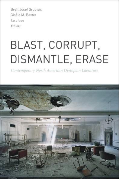 Blast, Corrupt, Dismantle, Erase : Contemporary North American Dystopian Literature