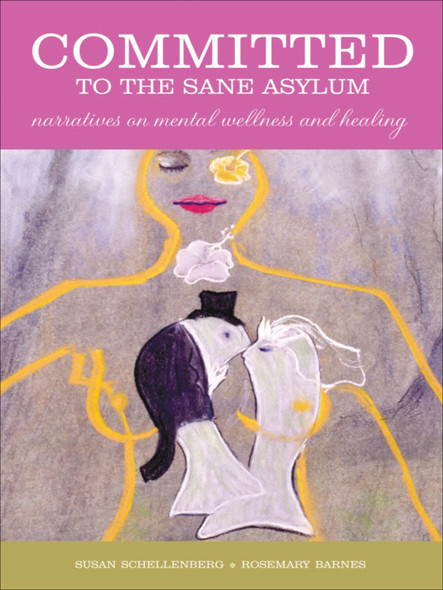 Committed to the Sane Asylum : Narratives on Mental Wellness and Healing