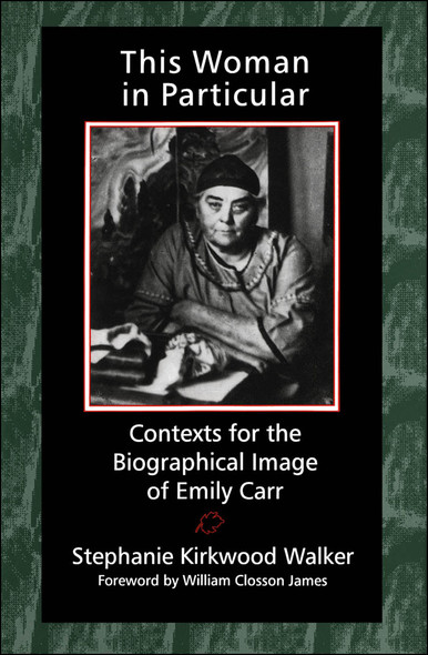 This Woman in Particular : Contexts for the Biographical Image of Emily Carr