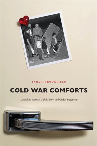 Cold War Comforts : Canadian Women, Child Safety, and Global Insecurity