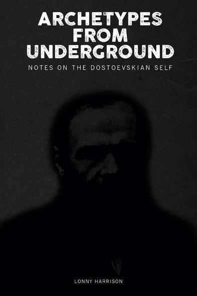 Archetypes from Underground : Notes on the Dostoevskian Self