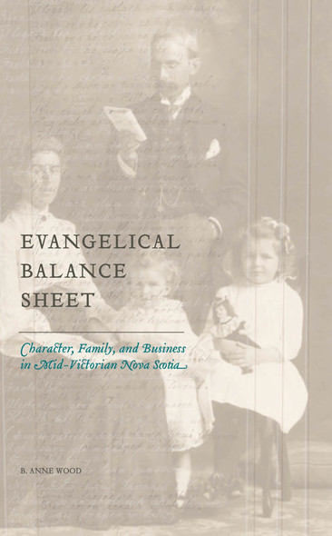 Evangelical Balance Sheet : Character, Family, and Business in Mid-Victorian Nova Scotia