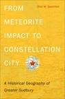 From Meteorite Impact to Constellation City : A Historical Geography of Greater Sudbury