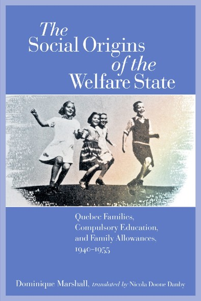 The Social Origins of the Welfare State : Quebec Families, Compulsory Education, and Family Allowances, 1940-1955