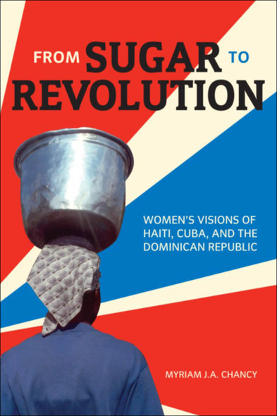 From Sugar to Revolution : Women's Visions of Haiti, Cuba, and the Dominican Republic
