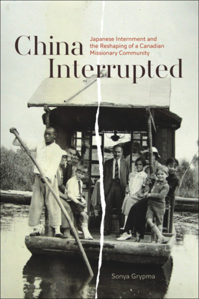 China Interrupted : Japanese Internment and the Reshaping of a Canadian Missionary Community