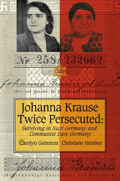Johanna Krause Twice Persecuted : Surviving in Nazi Germany and Communist East Germany