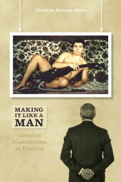 Making It Like a Man : Canadian Masculinities in Practice