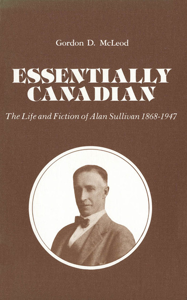 Essentially Canadian : The Life and Fiction of Alan Sullivan 1868-1947