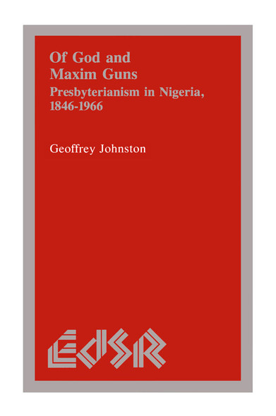 Of God and Maxim Guns : Presbyterianism in Nigeria, 1846-1966
