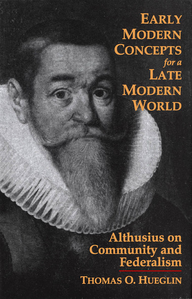 Early Modern Concepts for a Late Modern World : Althusius on Community and Federalism