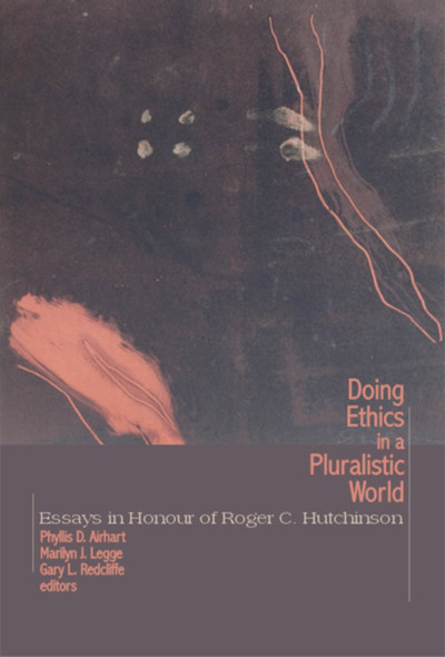 Doing Ethics in a Pluralistic World : Essays in Honour of Roger C. Hutchinson