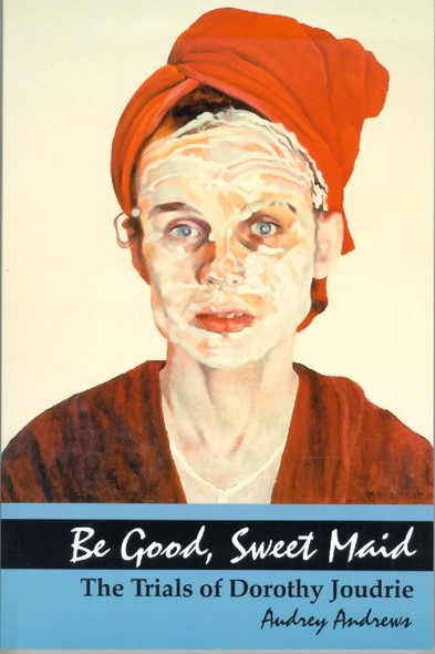 Be Good, Sweet Maid : The Trials of Dorothy Joudrie