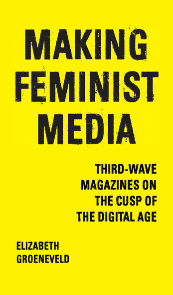 Making Feminist Media : Third-Wave Magazines on the Cusp of the Digital Age