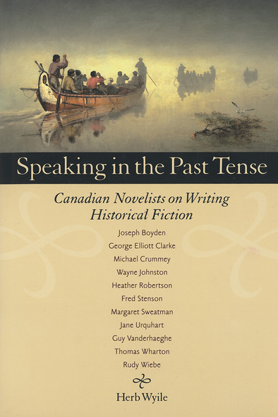 Speaking in the Past Tense : Canadian Novelists on Writing Historical Fiction
