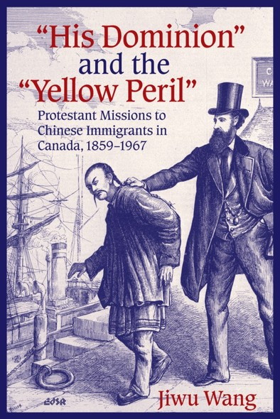 """""""His Dominion"""" and the """"Yellow Peril"""" : Protestant Missions to Chinese Immigrants in Canada, 1859-1967"""