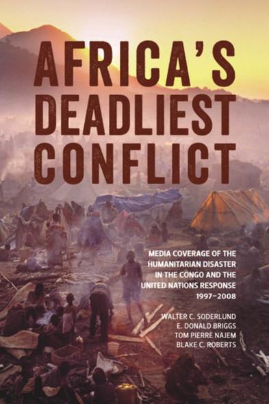 Africa's Deadliest Conflict : Media Coverage of the Humanitarian Disaster in the Congo and the United Nations Response, 1997–2008