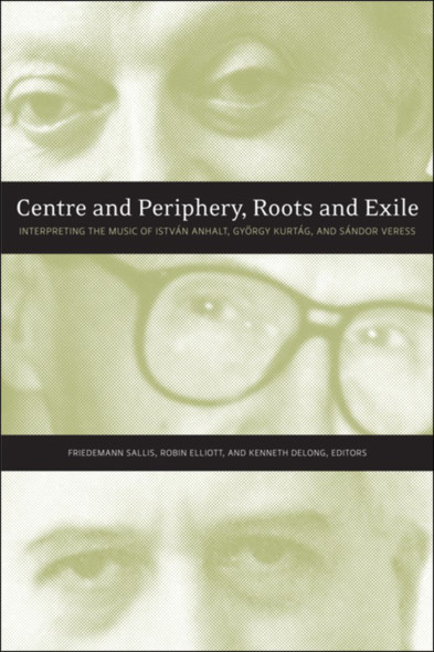 Centre and Periphery, Roots and Exile : Interpreting the Music of István Anhalt, György Kurtág, and Sándor Veress
