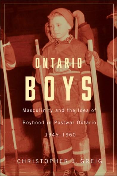 Ontario Boys : Masculinity and the Idea of Boyhood in Postwar Ontario, 1945--1960