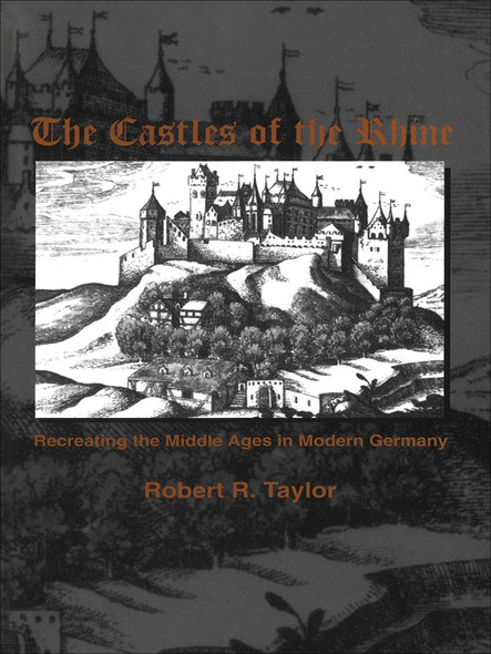 The Castles of the Rhine : Recreating the Middle Ages in Modern Germany