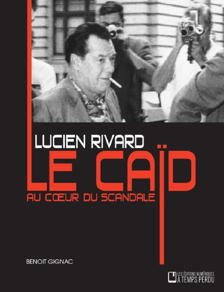 Lucien Rivard Le caïd au coeur du scandale : Lucien Rivard