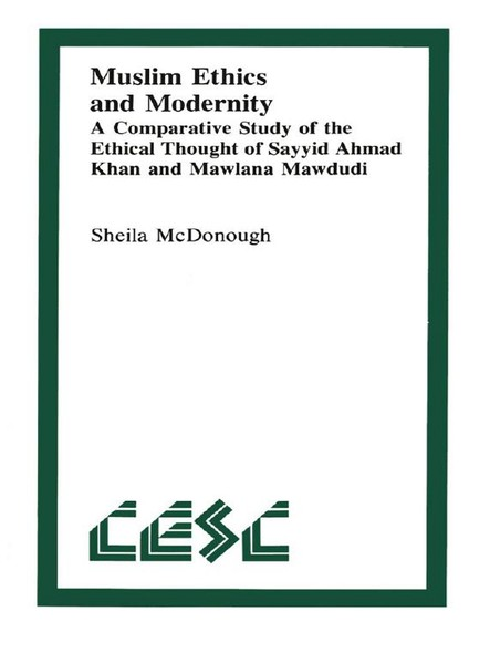 Muslim Ethics and Modernity : A Comparative Study of the Ethical Thought of Sayyid Ahmad Khan and Mawlana Mawdudi