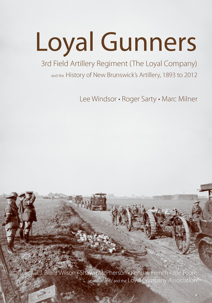 Loyal Gunners : 3rd Field Artillery Regiment (The Loyal Company) and the History of New Brunswick's Artillery, 1893-2012