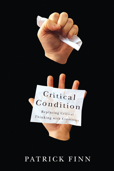 Critical Condition : Replacing Critical Thinking with Creativity