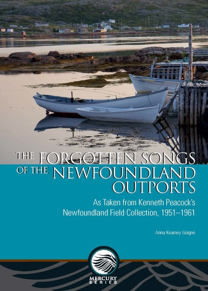 The Forgotten Songs of the Newfoundland Outports : As Taken from Kenneth Peacock's Newfoundland Field Collection, 1951–1961