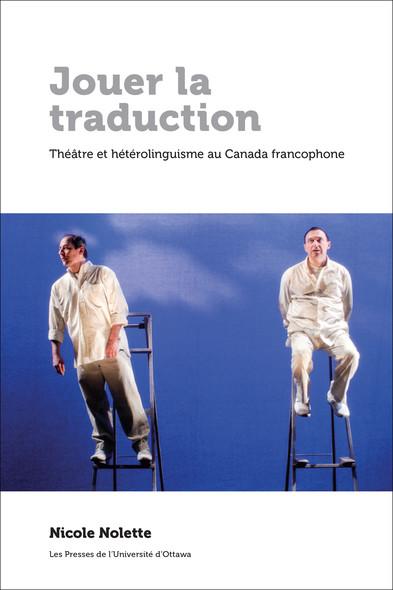 Jouer la traduction : Théâtre et hétérolinguisme au Canada francophone