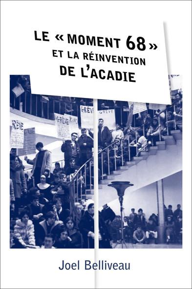 Le « moment 68 » et la réinvention de l'Acadie : Le « moment 68 » et la réinvention de l'Acadie
