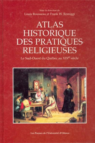 Atlas historique des pratiques religieuses : Le Sud-Ouest du Québec au XIXe siècle