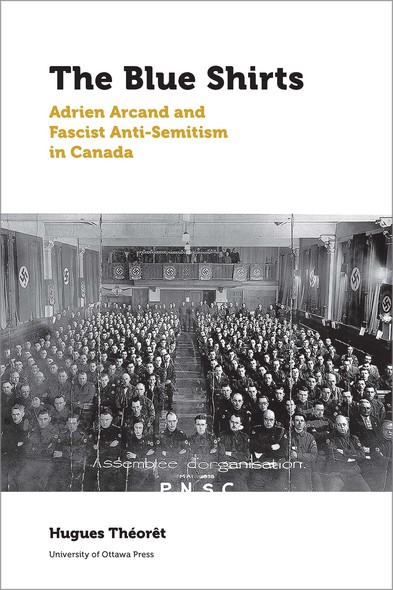 The Blue Shirts : Adrien Arcand and Fascist Anti-Semitism in Canada