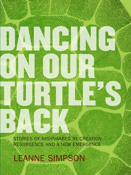Dancing On Our Turtle's Back : Stories of Nishnaabeg Re-Creation, Resurgence, and a New Emergence