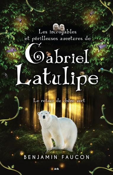 Les incroyables et périlleuses aventures de Gabriel Latulipe : Le retour du chêne vert